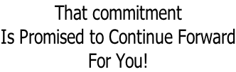 That commitment Is Promised to Continue Forward For You!
